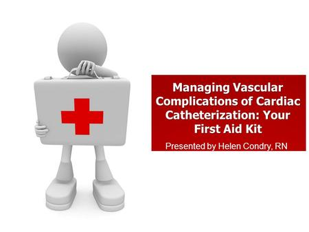 Managing Vascular Complications of Cardiac Catheterization: Your First Aid Kit Presented by Helen Condry, RN.