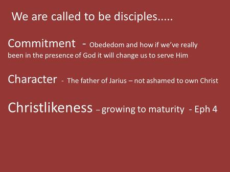 We are called to be disciples..... Commitment - Obededom and how if we've really been in the presence of God it will change us to serve Him Character -