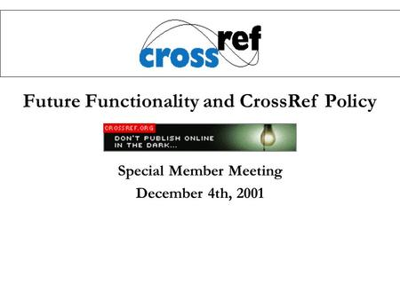 Future Functionality and CrossRef Policy Special Member Meeting December 4th, 2001.