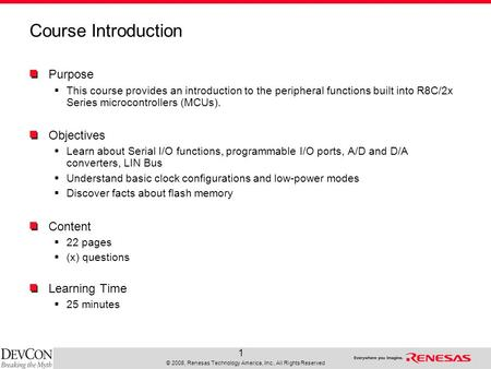 © 2008, Renesas Technology America, Inc., All Rights Reserved 1 Course Introduction Purpose  This course provides an introduction to the peripheral functions.