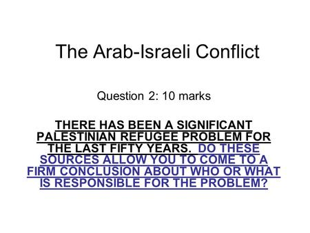 The Arab-Israeli Conflict Question 2: 10 marks THERE HAS BEEN A SIGNIFICANT PALESTINIAN REFUGEE PROBLEM FOR THE LAST FIFTY YEARS. DO THESE SOURCES ALLOW.