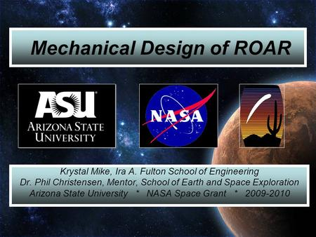 Mechanical Design of ROAR Krystal Mike, Ira A. Fulton School of Engineering Dr. Phil Christensen, Mentor, School of Earth and Space Exploration Arizona.
