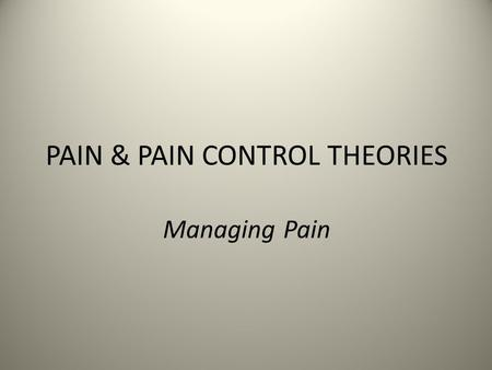 "PAIN & PAIN CONTROL THEORIES Managing Pain. What is Pain? ""An unpleasant sensory & emotional experience associated with actual or potential tissue damage,"