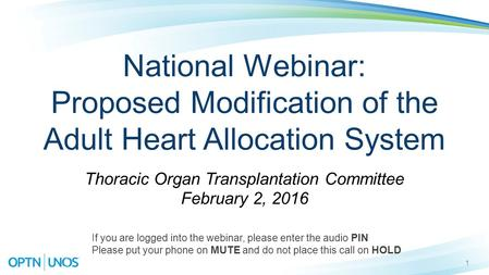 1 National Webinar: Proposed Modification of the Adult Heart Allocation System Thoracic Organ Transplantation Committee February 2, 2016 If you are logged.