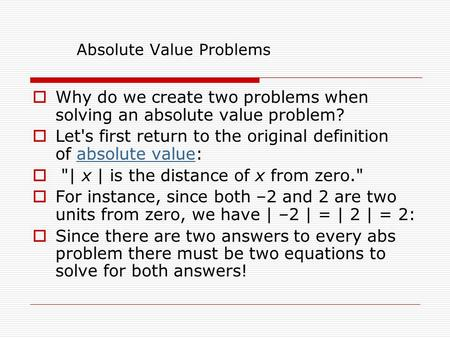 Absolute Value Problems  Why do we create two problems when solving an absolute value problem?  Let's first return to the original definition of absolute.