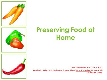 Preserving Food at Home FACS Standards 8.6.1, 8.6.2, 8.6.3 Kowtaluk, Helen and Orphanos Kopan, Alice. Food For Today. McGraw Hill – Glencoe. 2004.