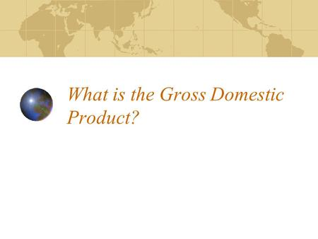 What is the Gross Domestic Product?. Gross Domestic Product (GDP) The retail value of everything produced in the country in a year.