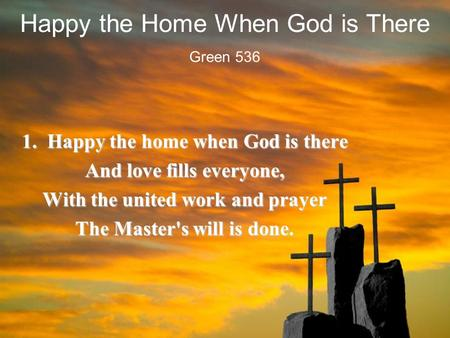 Happy the Home When God is There 1. Happy the home when God is there And love fills everyone, With the united work and prayer The Master's will is done.