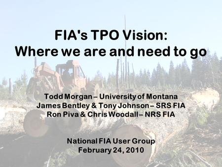 FIA's TPO Vision: Where we are and need to go Todd Morgan – University of Montana James Bentley & Tony Johnson – SRS FIA Ron Piva & Chris Woodall – NRS.