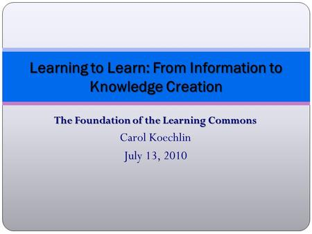 The Foundation of the Learning Commons Carol Koechlin July 13, 2010 Learning to Learn: From Information to Knowledge Creation.