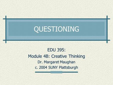 QUESTIONING EDU 395: Module 4B: Creative Thinking Dr. Margaret Maughan c. 2004 SUNY Plattsburgh.