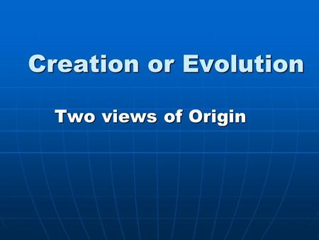 "Creation or Evolution Two views of Origin. Gen. 1:1 ""In the beginning God created the heaven and the earth."""