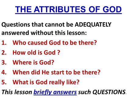 THE ATTRIBUTES OF GOD Questions that cannot be ADEQUATELY answered without this lesson: 1.Who caused God to be there? 2.How old is God ? 3.Where is God?