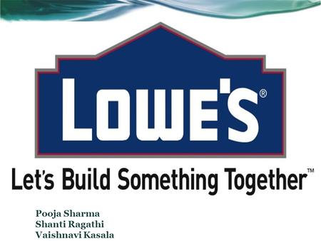 Pooja Sharma Shanti Ragathi Vaishnavi Kasala. BUSINESS BACKGROUND Lowe's started as a single hardware store in North Carolina in 1946 and since then has.