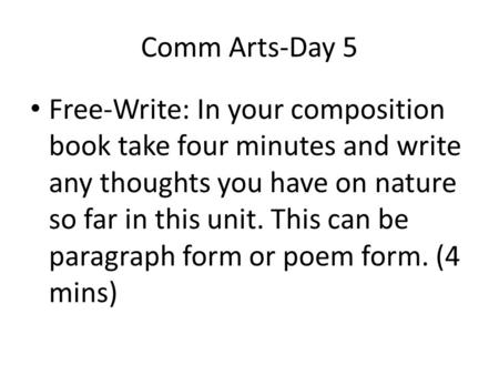 Comm Arts-Day 5 Free-Write: In your composition book take four minutes and write any thoughts you have on nature so far in this unit. This can be paragraph.