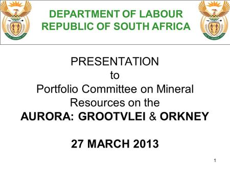 1 PRESENTATION to Portfolio Committee on Mineral Resources on the AURORA: GROOTVLEI & ORKNEY 27 MARCH 2013 DEPARTMENT OF LABOUR REPUBLIC OF SOUTH AFRICA.