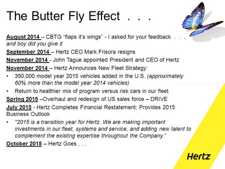 "The Butter Fly Effect... August 2014 – CBTG ""flaps it's wings"" - I asked for your feedback... and boy did you give it September 2014 – Hertz CEO Mark Frisora."