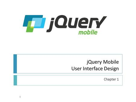 JQuery Mobile User Interface Design Chapter 1 1. Architecture 2  Hybrid Apps leverage open web standards  Can Test/debug user interface using desktop.