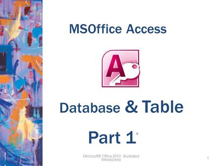 MSOffice Access Microsoft® Office 2010: Illustrated Introductory 1 Part 1 ® Database & Table.