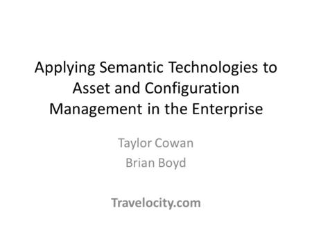 Applying Semantic Technologies to Asset and Configuration Management in the Enterprise Taylor Cowan Brian Boyd Travelocity.com.