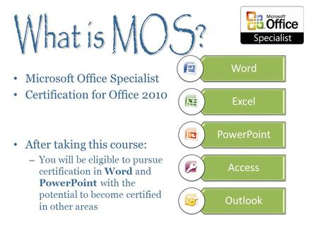 Microsoft Office Specialist Certification for Office 2010 After taking this course: – You will be eligible to pursue certification in Word and PowerPoint.