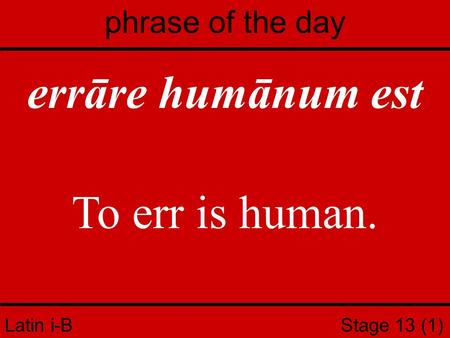 Latin i-B Stage 13 (1) phrase of the day errāre humānum est To err is human.