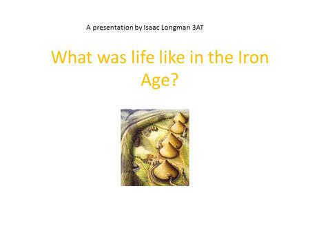 What was life like in the Iron Age? A presentation by Isaac Longman 3AT.