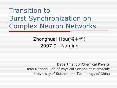 Transition to Burst Synchronization on Complex Neuron Networks Zhonghuai Hou( 侯中怀 ) 2007.9 Nanjing Department of Chemical Physics Hefei National Lab of.