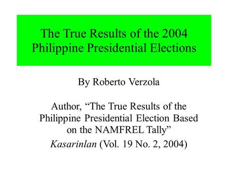 "The True Results of the 2004 Philippine Presidential Elections By Roberto Verzola Author, ""The True Results of the Philippine Presidential Election Based."