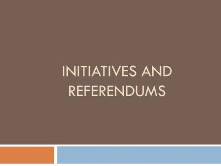 INITIATIVES AND REFERENDUMS. Initiatives and Referendums  Roots of the Movement  How Initiatives Work  Formal Mechanisms  Political Realities  Perspectives.