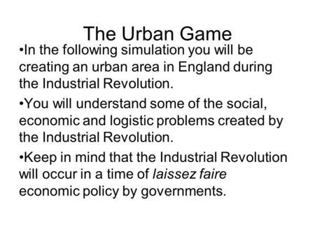 The Urban Game In the following simulation you will be creating an urban area in England during the Industrial Revolution. You will understand some of.