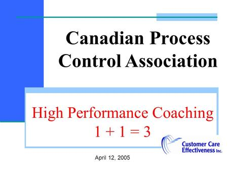 High Performance Coaching 1 + 1 = 3 April 12, 2005 Canadian Process Control Association.