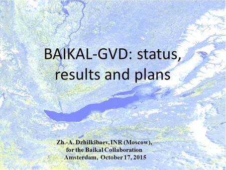 BAIKAL-GVD: status, results and plans Zh.-A. Dzhilkibaev, INR (Moscow), for the Baikal Collaboration for the Baikal Collaboration Amsterdam, October 17,