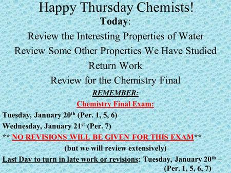Happy Thursday Chemists! Today: Review the Interesting Properties of Water Review Some Other Properties We Have Studied Return Work Review for the Chemistry.