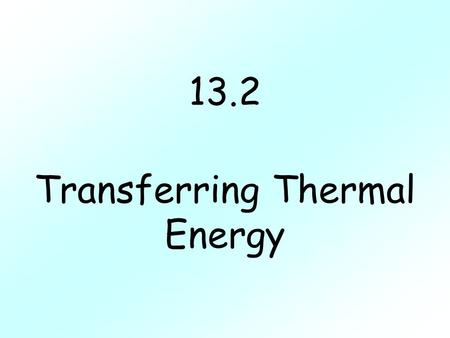13.2 Transferring Thermal Energy. I. Transfer of Energy A.Conduction-transfer of energy by direct contact.