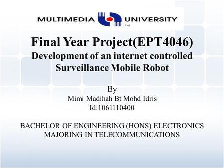 Final Year Project(EPT4046) Development of an internet controlled Surveillance Mobile Robot By Mimi Madihah Bt Mohd Idris Id:1061110400 BACHELOR OF ENGINEERING.