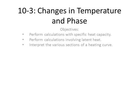 10-3: Changes in Temperature and Phase Objectives: Perform calculations with specific heat capacity. Perform calculations involving latent heat. Interpret.
