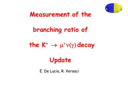 Measurement of the branching ratio of the K +     decay Update E. De Lucia, R. Versaci.