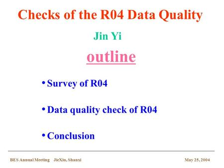 Survey of R04 Data quality check of R04 Conclusion Checks of the R04 Data Quality outline Jin Yi May 25, 2004BES Annual Meeting JieXiu, Shanxi.