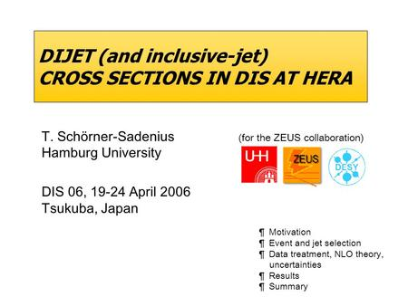 DIJET (and inclusive-jet) CROSS SECTIONS IN DIS AT HERA T. Schörner-Sadenius (for the ZEUS collaboration) Hamburg University DIS 06, 19-24 April 2006 Tsukuba,
