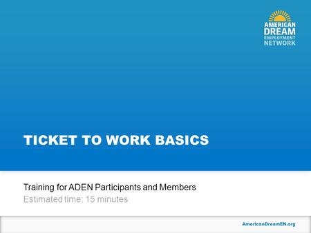 AmericanDreamEN.org TICKET TO WORK BASICS Training for ADEN Participants and Members Estimated time: 15 minutes.