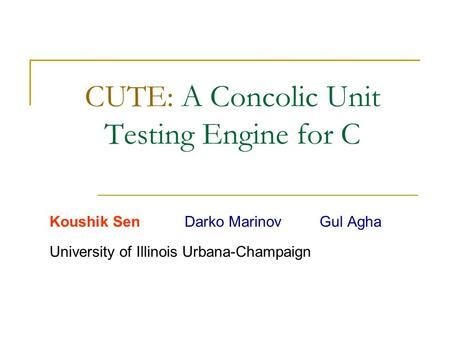 CUTE: A Concolic Unit Testing Engine for C Koushik SenDarko MarinovGul Agha University of Illinois Urbana-Champaign.