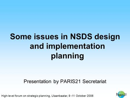 High-level forum on strategic planning, Ulaanbaatar, 9 -11 October 2006 Some issues in NSDS design and implementation planning Presentation by PARIS21.