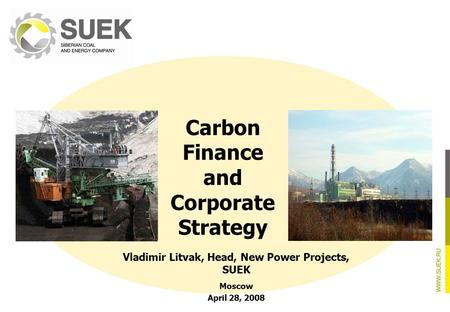 Carbon Finance and Corporate Strategy Vladimir Litvak, Head, New Power Projects, SUEK Moscow April 28, 2008.