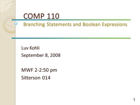 COMP 110 Branching Statements and Boolean Expressions Luv Kohli September 8, 2008 MWF 2-2:50 pm Sitterson 014 1.