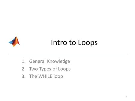 Intro to Loops 1.General Knowledge 2.Two Types of Loops 3.The WHILE loop 1.