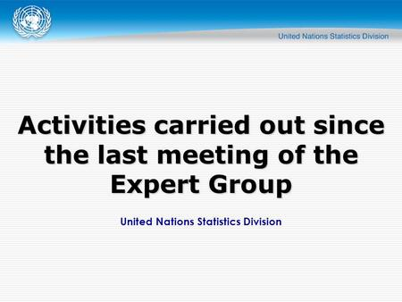 United Nations Statistics Division Activities carried out since the last meeting of the Expert Group.