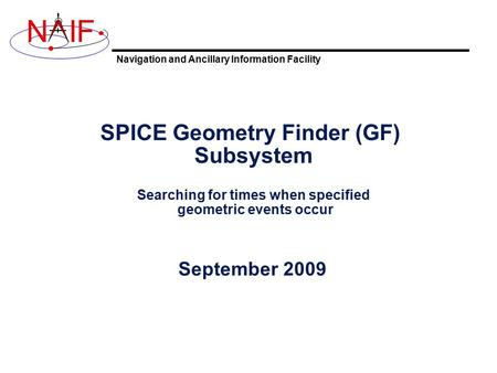 Navigation and Ancillary Information Facility NIF SPICE Geometry Finder (GF) Subsystem Searching for times when specified geometric events occur September.