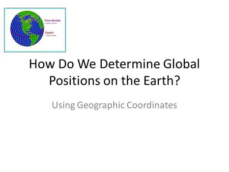 How Do We Determine Global Positions on the Earth? Using Geographic Coordinates.