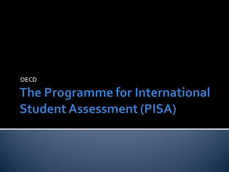 OECD. What PISA is. What PISA assesses. Method of assessment. Participating countries.